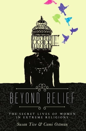 Beyond Belief The Secret Lives of Women in Extreme Religions