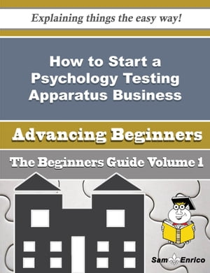 How to Start a Psychology Testing Apparatus Business (Beginners Guide): How to Start a Psychology Testing Apparatus Business (Beginners Guide) by Alane Bellamy