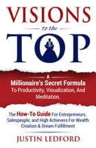 Visions To The Top: A Millionaire's Secret Formula to Productivity, Visualization, and Meditation by Justin Ledford