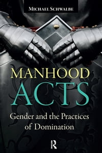 Manhood Acts: Gender and the Practices of Domination