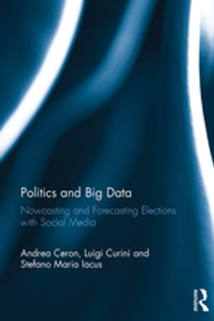 Politics and Big Data Nowcasting and Forecasting Elections with Social Media