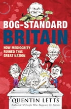 Bog-Standard Britain: How Mediocrity Ruined This Great Nation by Quentin Letts