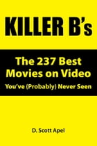 Killer B's: The 237 Best Movies on Video You've (Probably) Never Seen by D. Scott Apel