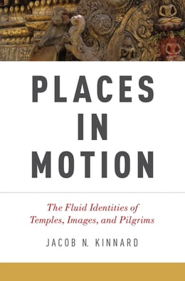Book Places in Motion: The Fluid Identities of Temples, Images, and Pilgrims by Jacob N. Kinnard