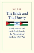 The Bride and the Dowry: Israel, Jordan, and the Palestinians in the Aftermath of the June 1967 War by Avi Raz