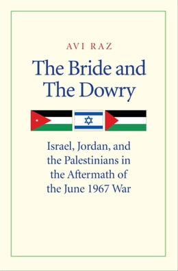 Book The Bride and the Dowry: Israel, Jordan, and the Palestinians in the Aftermath of the June 1967 War by Avi Raz