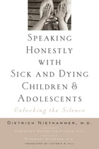 Speaking Honestly with Sick and Dying Children and Adolescents: Unlocking the Silence by Victoria W. Hill