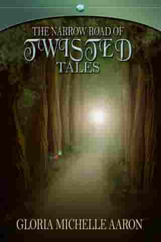 The Narrow Road of Twisted Tales by Gloria Michelle Aaron