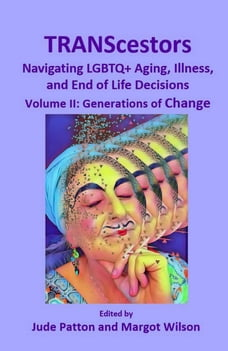 TRANScestors: Navigating LGBTQ+ Aging, Illness, and End of Life Decisions Volume II: Generations of…