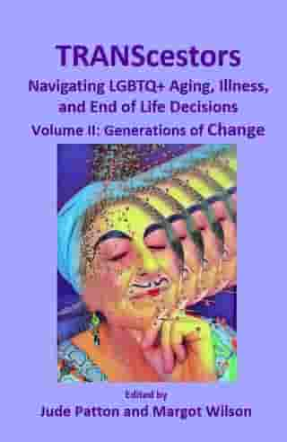 TRANScestors: Navigating LGBTQ+ Aging, Illness, and End of Life Decisions Volume II: Generations of Change by Jude Patton