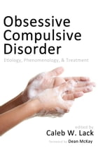 Obsessive-Compulsive Disorder: Etiology, Phenomenology, and Treatment by Caleb W. Lack
