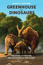 Greenhouse of the Dinosaurs: Evolution, Extinction, and the Future of Our Planet by Donald R. Prothero