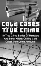Cold Cases True Crime: 10 True Crime Stories Of Monsters And Serial Killers: Chilling Cold Cases True Crime Accounts: Cold Cases True Crime, #1 by Brody Clayton