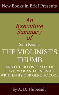 An Executive Summary of Sam Kean's 'The Violinist's Thumb: And Other Lost Tales of Love, War and…