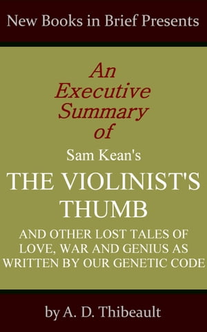 An Executive Summary of Sam Kean's 'The Violinist's Thumb: And Other Lost Tales of Love,  War and Genius as Written by Our Genetic Code'
