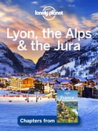 Lonely Planet Lyon, the Alps & the Jura by Lonely Planet