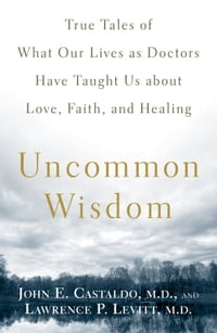 Uncommon Wisdom: True Tales of What Our Lives as Doctors Have Taught Us about Love, Faith and…