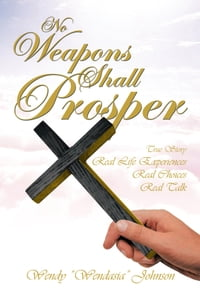 No Weapons Shall Prosper: True Story *Real Life Experiences *Real Choices * Real Talk