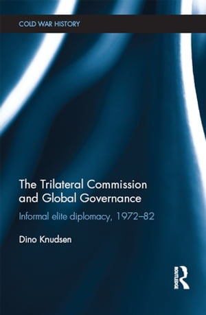 The Trilateral Commission and Global Governance Informal Elite Diplomacy,  1972-82