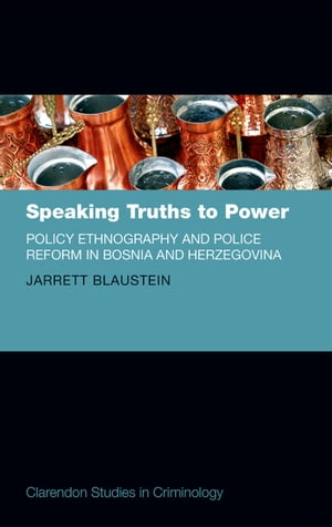 Speaking Truths to Power Policy Ethnography and Police Reform in Bosnia and Herzegovina