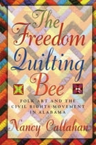 The Freedom Quilting Bee: Folk Art and the Civil Rights Movement by Nancy Callahan