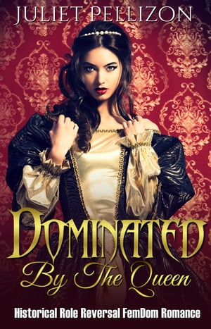 Dominated By The Queen: Historical FemDom Role Reversal Romance by Juliet Pellizon