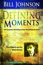 Defining Moments: Evan Roberts And The Welsh Revival by Bill Johnson