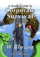 A Pocket Guide To Corporate Survival: An inside story of office politics, corporate snakes and ladders and the pursuit of career success by W. Blower