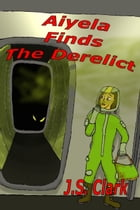 Aiyela finds the Derelict by J.S. Clark