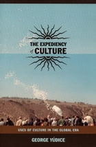The Expediency of Culture: Uses of Culture in the Global Era by George Yúdice