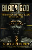 Black God: A Brief History of the World's Religions and Their Black Gods by Supreme Understanding