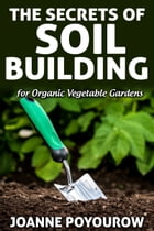 The Secrets of Soil Building by Joanne Poyourow