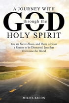 A Journey with God through the Holy Spirit: You are Never Alone, and There is Never a Reason to be Dismayed. Jesus has Overcome the World by Milita Bacon