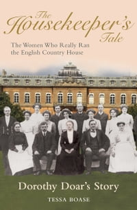 The Housekeeper's Tale - Dorothy Doar's Story: The Women Who Really Ran the English Country House