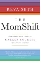 The MomShift: Women Share their Stories of Career Success After Having Children by Reva Seth