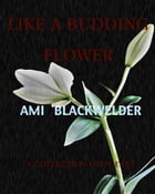 Like a Budding Flower: A Collection of Poetry by Ami Blackwelder