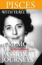 Pisces with Yeast Rising: A Memoir of Passionate Journeys by Hedda Hendrix