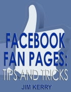 Facebook Fan Pages: Tips and Tricks by Jim Kerry