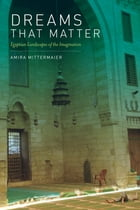 Dreams That Matter: Egyptian Landscapes of the Imagination by Amira Mittermaier