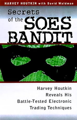 Secrets of the Soes Bandit: Harvey Houtkin Reveals His Battle-Tested Electronic Trading Techniques: Harvey Houtkin Reveals His Battle-Tested Electroni