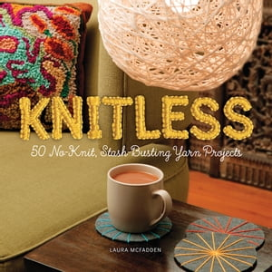 Knitless 50 No-Knit,  Stash-Busting Yarn Projects