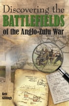 Discovering the Battlefields of the Anglo-Zulu War by Ken Gillings