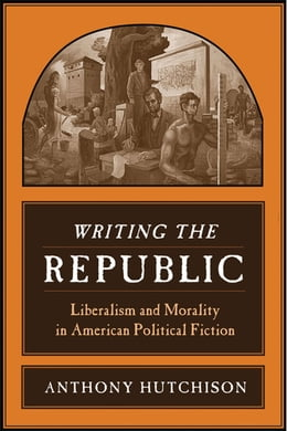 Book Writing the Republic: Liberalism and Morality in American Political Fiction by Anthony Hutchison