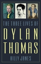 The Three Lives of Dylan Thomas by Hilly Janes