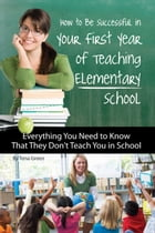 How to Be Successful in Your First Year of Teaching Elementary School: Everything You Need to Know That They Don't Teach You in School by Tena Green