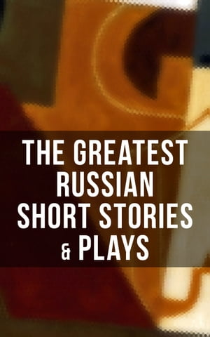 The Greatest Russian Short Stories & Plays: Dostoevsky, Tolstoy, Chekhov, Gorky, Gogol & more (Including Essays & Lectures on Russian Novelists) by Anton Chekhov