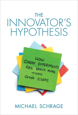 The Innovator's Hypothesis How Cheap Experiments Are Worth More than Good Ideas
