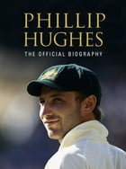 Phillip Hughes: The Official Biography