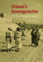 Oman's Insurgencies: The Sultanate's Struggle for Supremacy by J. E. Peterson