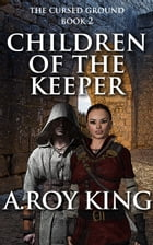 Children of the Keeper, Book 2 of The Cursed Ground by A. Roy King